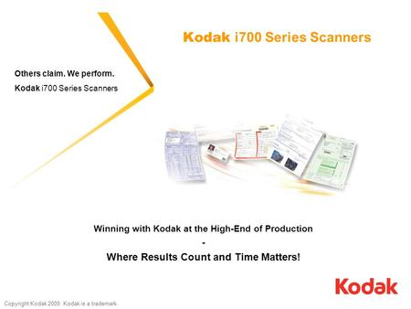 Copyright Kodak 2009. Kodak is a trademark. Kodak i700 Series Scanners Others claim. We perform. Kodak i700 Series Scanners Winning with Kodak at the High-End.