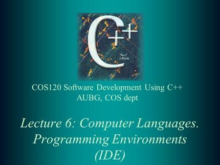 Lecture 6: Computer Languages. Programming Environments (IDE) COS120 Software Development Using C++ AUBG, COS dept.