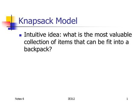 Notes 6IE3121 Knapsack Model Intuitive idea: what is the most valuable collection of items that can be fit into a backpack?