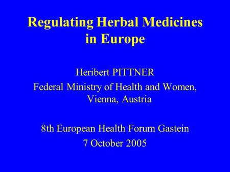 Regulating Herbal Medicines in Europe Heribert PITTNER Federal Ministry of Health and Women, Vienna, Austria 8th European Health Forum Gastein 7 October.