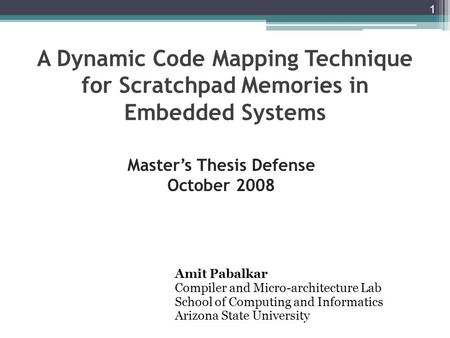 A Dynamic Code Mapping Technique for Scratchpad Memories in Embedded Systems Amit Pabalkar Compiler and Micro-architecture Lab School of Computing and.