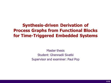 1 of 14 1/15 Synthesis-driven Derivation of Process Graphs from Functional Blocks for Time-Triggered Embedded Systems Master thesis Student: Ghennadii.