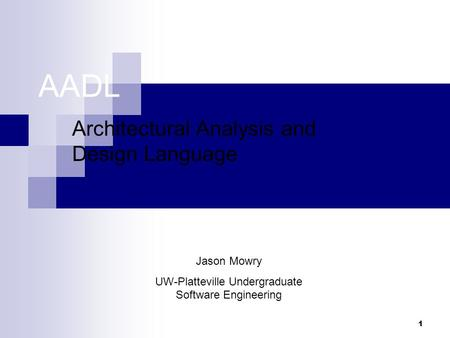 1 AADL Architectural Analysis and Design Language Jason Mowry UW-Platteville Undergraduate Software Engineering.