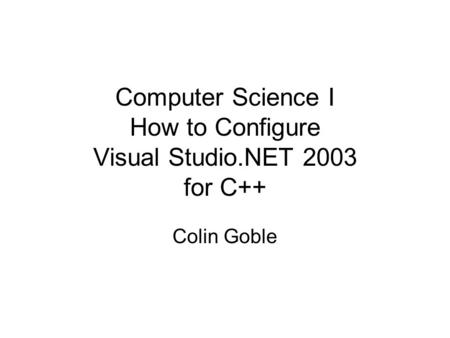 Computer Science I How to Configure Visual Studio.NET 2003 for C++ Colin Goble.