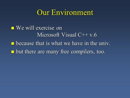 Our Environment We will exercise on Microsoft Visual C++ v.6 We will exercise on Microsoft Visual C++ v.6 because that is what we have in the univ. because.