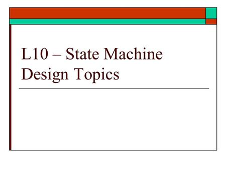 L10 – State Machine Design Topics. States Machine Design  Other topics on state machine design Equivalent sequential machines Incompletely specified.