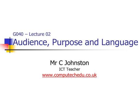 G040 – Lecture 02 Audience, Purpose and Language Mr C Johnston ICT Teacher www.computechedu.co.uk.