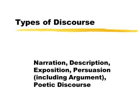Types of Discourse Narration, Description, Exposition, Persuasion (including Argument), Poetic Discourse.