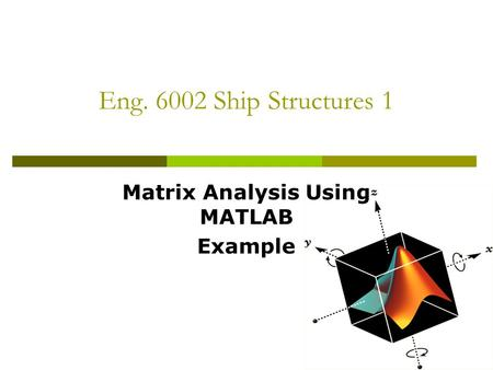 Eng. 6002 Ship Structures 1 Matrix Analysis Using MATLAB Example.