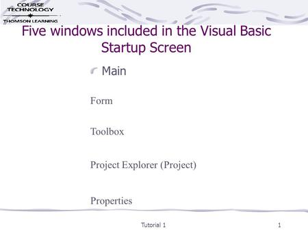 Tutorial 11 Five windows included in the Visual Basic Startup Screen Main Form Toolbox Project Explorer (Project) Properties.