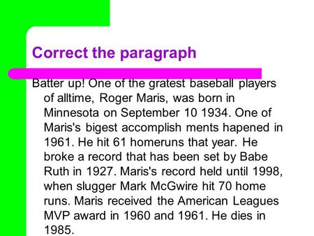 Correct the paragraph Batter up! One of the gratest baseball players of alltime, Roger Maris, was born in Minnesota on September 10 1934. One of Maris's.