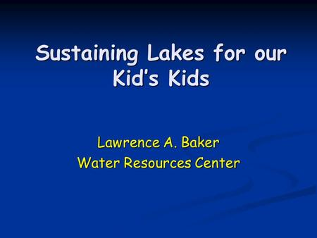 Sustaining Lakes for our Kid's Kids Lawrence A. Baker Water Resources Center.