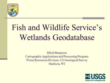 Fish and Wildlife Service's Wetlands Geodatabase Mitch Bergeson Cartographic Applications and Processing Program Water Resources Division, US Geological.