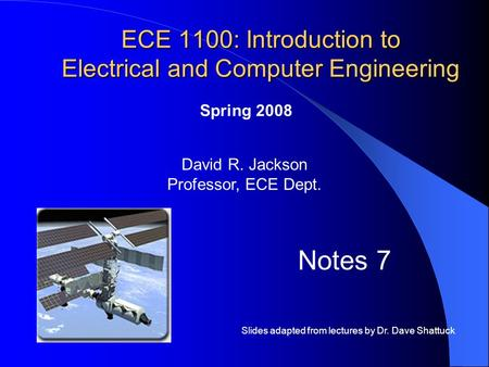 ECE 1100: Introduction to Electrical and Computer Engineering David R. Jackson Professor, ECE Dept. Spring 2008 Notes 7 Slides adapted from lectures by.