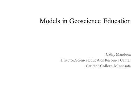 Models in Geoscience Education Cathy Manduca Director, Science Education Resource Center Carleton College, Minnesota.