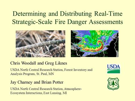 Determining and Distributing Real-Time Strategic-Scale Fire Danger Assessments Chris Woodall and Greg Liknes USDA North Central Research Station, Forest.