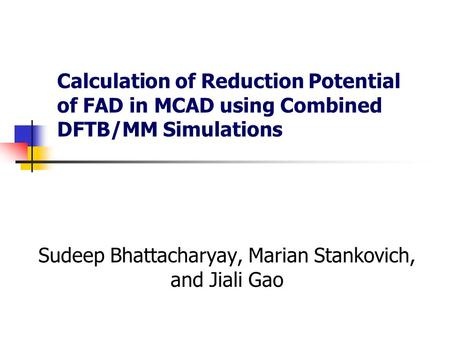 Calculation of Reduction Potential of FAD in MCAD using Combined DFTB/MM Simulations Sudeep Bhattacharyay, Marian Stankovich, and Jiali Gao.