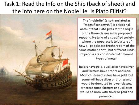 Task 1: Read the Info on the Ship (back of sheet) and the info here on the Noble Lie. Is Plato Elitist? The noble lie (also translated as magnificent.