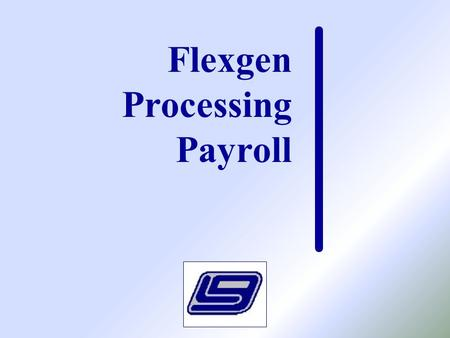 Flexgen Processing Payroll. Class Purpose  Payroll Current Pay Scroll  Leave Taken Scroll  Payroll Reports  Check Printing  Direct Deposits  Voiding.