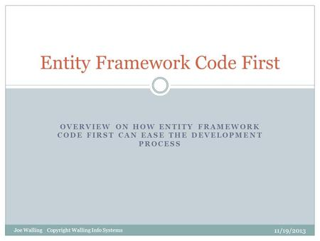 OVERVIEW ON HOW ENTITY FRAMEWORK CODE FIRST CAN EASE THE DEVELOPMENT PROCESS Entity Framework Code First 11/19/2013 Joe Walling Copyright Walling Info.