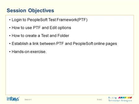 Session Objectives Login to PeopleSoft Test Framework(PTF) How to use PTF and Edit options How to create a Test and Folder Establish a link between PTF.