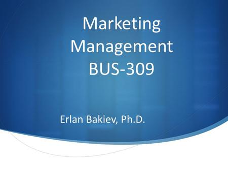 Marketing Management BUS-309 Erlan Bakiev, Ph.D..