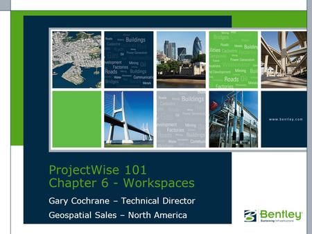 ProjectWise 101 Chapter 6 - Workspaces Gary Cochrane – Technical Director Geospatial Sales – North America.
