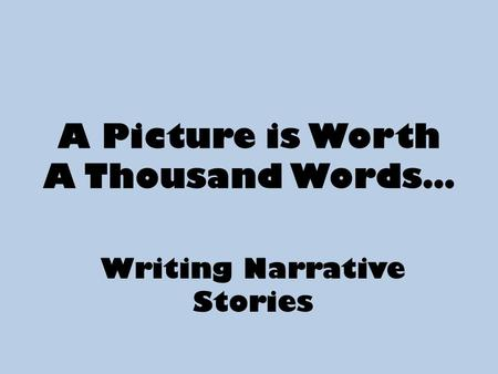 A Picture is Worth A Thousand Words… Writing Narrative Stories.