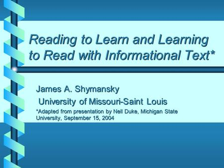 Reading to Learn and Learning to Read with Informational Text* James A. Shymansky University of Missouri-Saint Louis University of Missouri-Saint Louis.