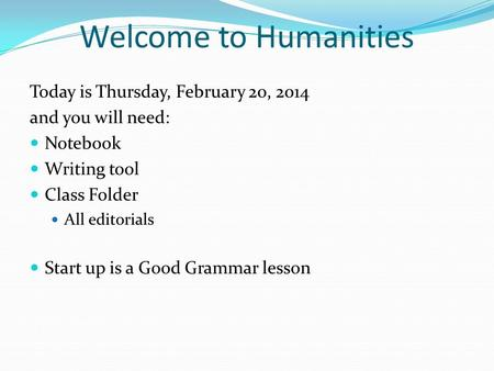 Welcome to Humanities Today is Thursday, February 20, 2014 and you will need: Notebook Writing tool Class Folder All editorials Start up is a Good Grammar.