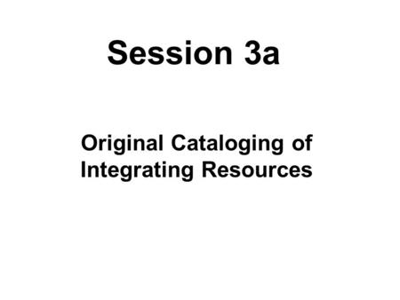 Session 3a Original Cataloging of Integrating Resources.
