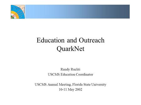 Education and Outreach QuarkNet Randy Ruchti USCMS Education Coordinator USCMS Annual Meeting, Florida State University 10-11 May 2002.