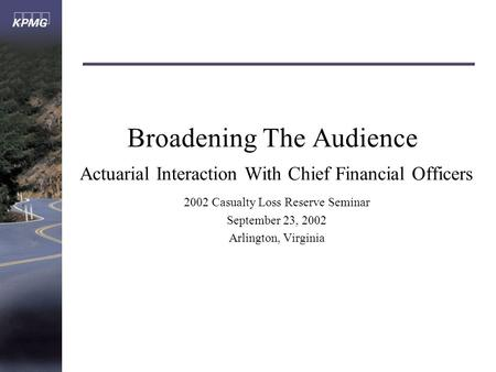 Broadening The Audience Actuarial Interaction With Chief Financial Officers 2002 Casualty Loss Reserve Seminar September 23, 2002 Arlington, Virginia.