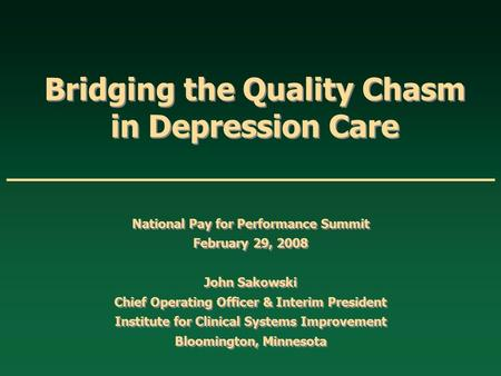 Bridging the Quality Chasm in Depression Care National Pay for Performance Summit February 29, 2008 John Sakowski Chief Operating Officer & Interim President.