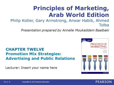 Principles of Marketing, Arab World Edition Philip Kotler, Gary Armstrong, Anwar Habib, Ahmed Tolba Presentation prepared by Annelie Moukaddem Baalbaki.