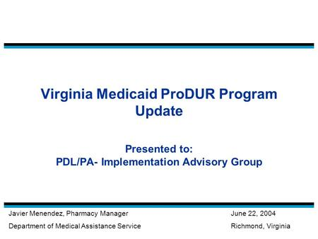 Virginia Medicaid ProDUR Program Update Presented to: PDL/PA- Implementation Advisory Group Javier Menendez, Pharmacy Manager Department of Medical Assistance.