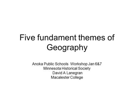 Five fundament themes of Geography Anoka Public Schools Workshop Jan 6&7 Minnesota Historical Society David A Lanegran Macalester College.
