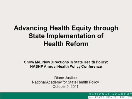 Diane Justice National Academy for State Health Policy October 5, 2011 Advancing Health Equity through State Implementation of Health Reform Show Me..New.