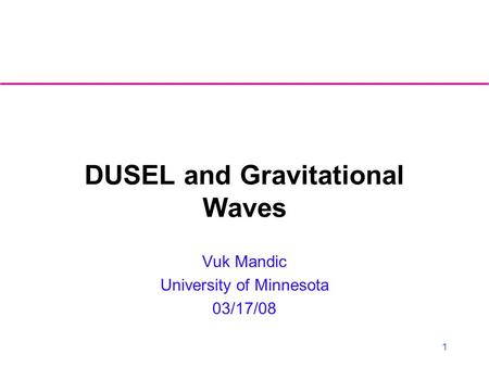 1 DUSEL and Gravitational Waves Vuk Mandic University of Minnesota 03/17/08.