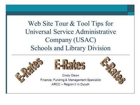 Web Site Tour & Tool Tips for Universal Service Administrative Company (USAC) Schools and Library Division Cindy Olson Finance, Funding & Management Specialist.