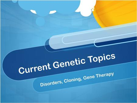 Current Genetic Topics Disorders, Cloning, Gene Therapy.