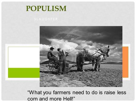 "Populism Slaughter ""What you farmers need to do is raise less corn and more Hell!"" Mary Elizabeth Lease (1890) Populist Organizer."