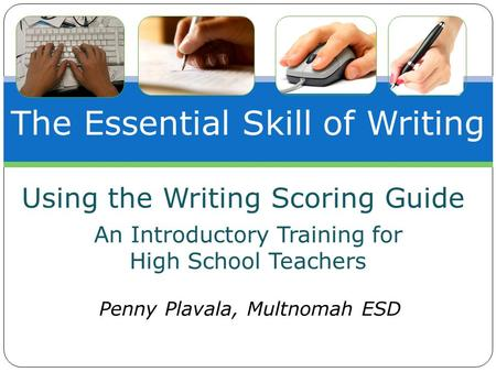 The Essential Skill of Writing An Introductory Training for High School Teachers Penny Plavala, Multnomah ESD Using the Writing Scoring Guide.