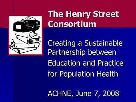 The Henry Street Consortium Creating a Sustainable Partnership between Education and Practice for Population Health ACHNE, June 7, 2008.