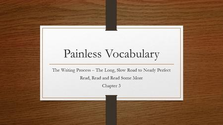 Painless Vocabulary The Writing Process – The Long, Slow Road to Nearly Perfect Read, Read and Read Some More Chapter 3.