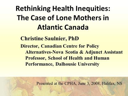 Rethinking Health Inequities: The Case of Lone Mothers in Atlantic Canada Christine Saulnier, PhD Director, Canadian Centre for Policy Alternatives-Nova.