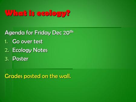 What is ecology? Agenda for Friday Dec 20 th 1.Go over test 2.Ecology Notes 3.Poster Grades posted on the wall.