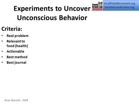 SmallPlateMovement.org SmarterLunchrooms.org Brian Wansink - 2009 Experiments to Uncover Unconscious Behavior Criteria: Real problem Relevant to food (health)