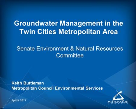 Senate Environment & Natural Resources Committee Groundwater Management in the Twin Cities Metropolitan Area April 9, 2013 Keith Buttleman Metropolitan.
