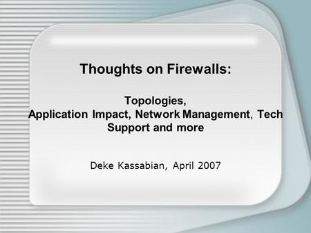 Thoughts on Firewalls: Topologies, Application Impact, Network Management, Tech Support and more Deke Kassabian, April 2007.